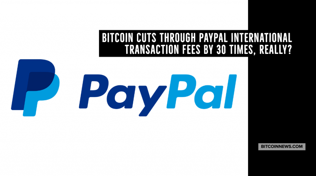 5bea637800bddd Bitcoin Cuts Through PayPal International Transaction Fees by 30 Times,  Really? – BitcoinNews.com